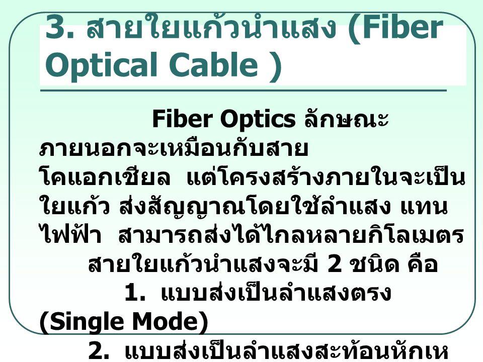 3. สายใยแก้วนำแสง (Fiber Optical Cable ) Fiber Optics ลักษณะ ภายนอกจะเหมือนกับสาย โคแอกเชียล แต่โครงสร้างภายในจะเป็น ใยแก้ว ส่งสัญญาณโดยใช้ลำแสง แทน ไ