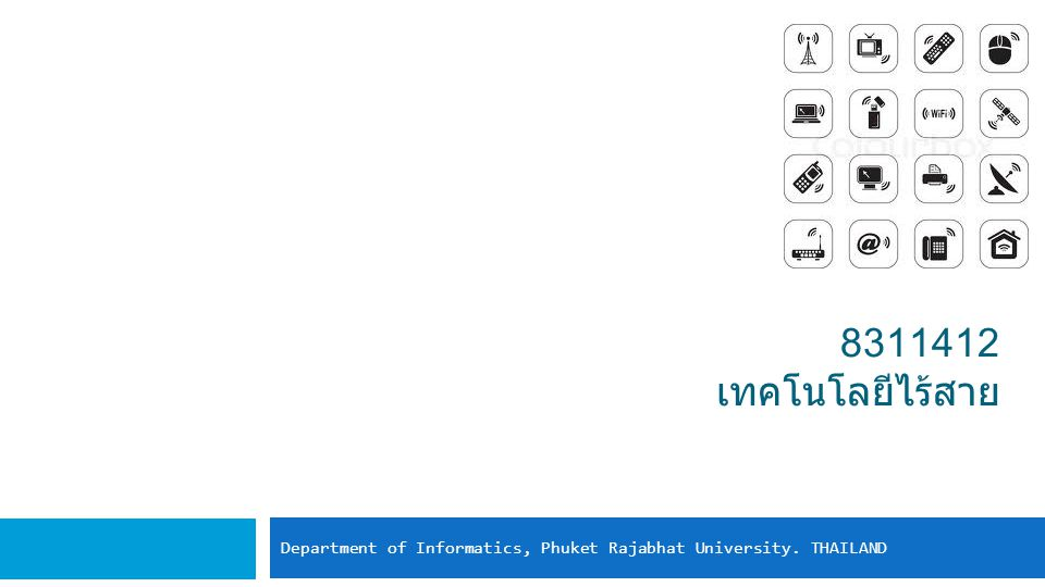 8311412 เทคโนโลยีไร้สาย Department of Informatics, Phuket Rajabhat University. THAILAND