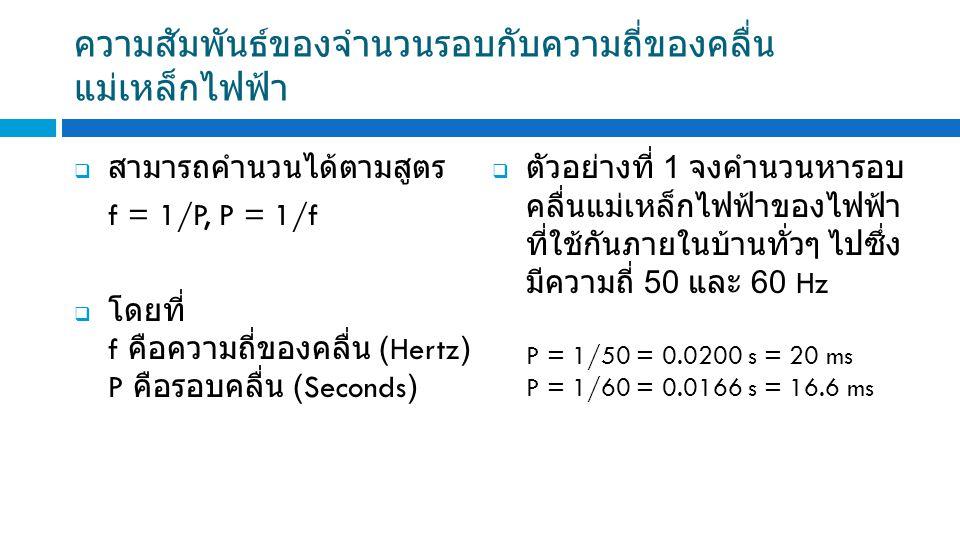 ความสัมพันธ์ของจำนวนรอบกับความถี่ของคลื่น แม่เหล็กไฟฟ้า  สามารถคำนวนได้ตามสูตร f = 1/P, P = 1/f  โดยที่ f คือความถี่ของคลื่น (Hertz) P คือรอบคลื่น (Seconds)  ตัวอย่างที่ 1 จงคำนวนหารอบ คลื่นแม่เหล็กไฟฟ้าของไฟฟ้า ที่ใช้กันภายในบ้านทั่วๆ ไปซึ่ง มีความถี่ 50 และ 60 Hz P = 1/50 = 0.0200 s = 20 ms P = 1/60 = 0.0166 s = 16.6 ms