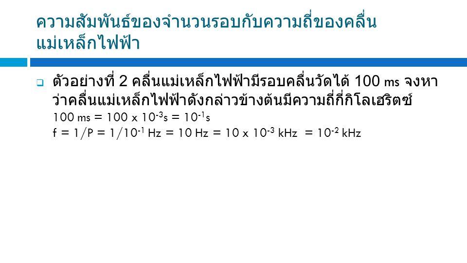  ตัวอย่างที่ 2 คลื่นแม่เหล็กไฟฟ้ามีรอบคลื่นวัดได้ 100 ms จงหา ว่าคลื่นแม่เหล็กไฟฟ้าดังกล่าวข้างต้นมีความถี่กี่กิโลเฮริตซ์ 100 ms = 100 x 10 -3 s = 10 -1 s f = 1/P = 1/10 -1 Hz = 10 Hz = 10 x 10 -3 kHz = 10 -2 kHz ความสัมพันธ์ของจำนวนรอบกับความถี่ของคลื่น แม่เหล็กไฟฟ้า