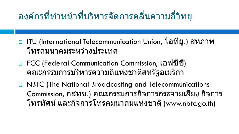  ITU (International Telecommunication Union, ไอทียู.) สหภาพ โทรคมนาคมระหว่างประเทศ  FCC (Federal Communication Commission, เอฟซีซี ) คณะกรรมการบริหารความถี่แห่งชาติสหรัฐอเมริกา  NBTC (The National Broadcasting and Telecommunications Commission, กสทช.) คณะกรรมการกิจการกระจายเสียง กิจการ โทรทัศน์ และกิจการโทรคมนาคมแห่งชาติ (www.nbtc.go.th) องค์กรที่ทำหน้าที่บริหารจัดการคลื่นความถี่วิทยุ
