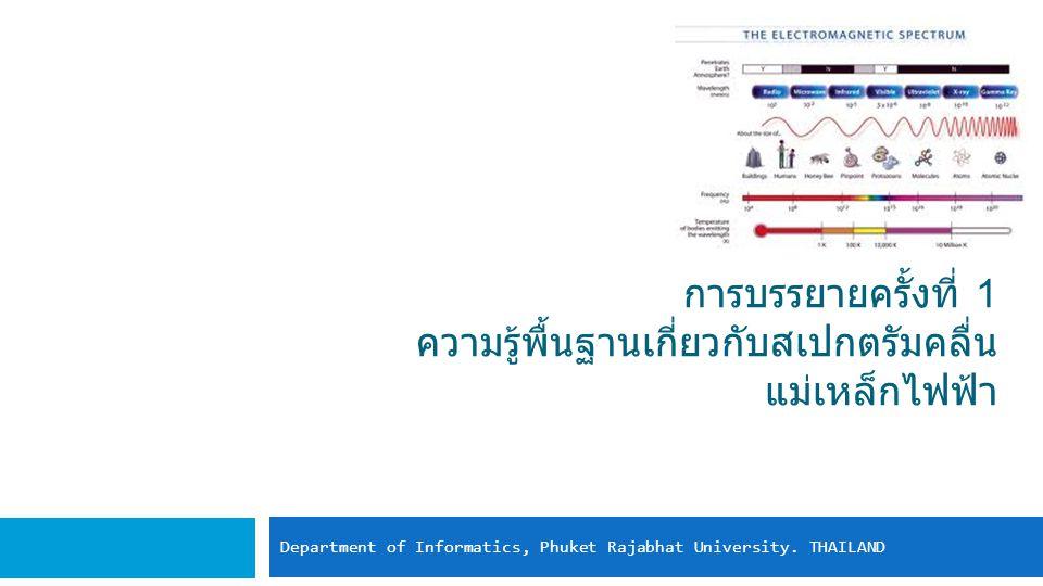 การบรรยายครั้งที่ 1 ความรู้พื้นฐานเกี่ยวกับสเปกตรัมคลื่น แม่เหล็กไฟฟ้า Department of Informatics, Phuket Rajabhat University. THAILAND