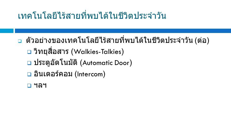 เทคโนโลยีไร้สายที่พบได้ในชีวิตประจำวัน  ตัวอย่างของเทคโนโลยีไร้สายที่พบได้ในชีวิตประจำวัน ( ต่อ )  วิทยุสื่อสาร (Walkies-Talkies)  ประตูอัตโนมัติ (Automatic Door)  อินเตอร์คอม (Intercom)  ฯลฯ