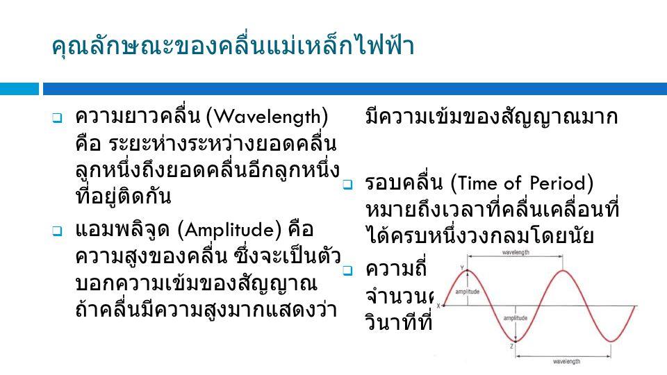 คุณลักษณะของคลื่นแม่เหล็กไฟฟ้า  ความยาวคลื่น (Wavelength) คือ ระยะห่างระหว่างยอดคลื่น ลูกหนึ่งถึงยอดคลื่นอีกลูกหนึ่ง ที่อยู่ติดกัน  แอมพลิจูด (Amplitude) คือ ความสูงของคลื่น ซึ่งจะเป็นตัว บอกความเข้มของสัญญาณ ถ้าคลื่นมีความสูงมากแสดงว่า มีความเข้มของสัญญาณมาก  รอบคลื่น (Time of Period) หมายถึงเวลาที่คลื่นเคลื่อนที่ ได้ครบหนึ่งวงกลมโดยนัย  ความถี่ (Frequency) คือ จำนวนครั้งหรือจำนวนรอบต่อ วินาทีที่คลื่นเคลื่อนที่ผ่านไป