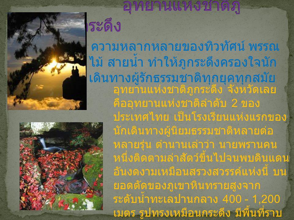 อุทยานแห่งชาติภูกระดึง จังหวัดเลย คืออุทยานแห่งชาติลำดับ 2 ของ ประเทศไทย เป็นโรงเรียนแห่งแรกของ นักเดินทางผู้นิยมธรรมชาติหลายต่อ หลายรุ่น ตำนานเล่าว่า นายพรานคน หนึ่งติดตามล่าสัตว์ขึ้นไปจนพบดินแดน อันงดงามเหมือนสรวงสวรรค์แห่งนี้ บน ยอดตัดของภูเขาหินทรายสูงจาก ระดับน้ำทะเลปานกลาง 400 - 1,200 เมตร รูปทรงเหมือนกระดึง มีพื้นที่ราบ บนยอดเขากว้างใหญ่คล้ายรูปใบบอน เป็นแหล่งต้นน้ำของลำน้ำพอง อากาศ ค่อนข้างเย็นตลอดปี ความหลากหลายของทิวทัศน์ พรรณ ไม้ สายน้ำ ทำให้ภูกระดึงครองใจนัก เดินทางผู้รักธรรมชาติทุกยุคทุกสมัย