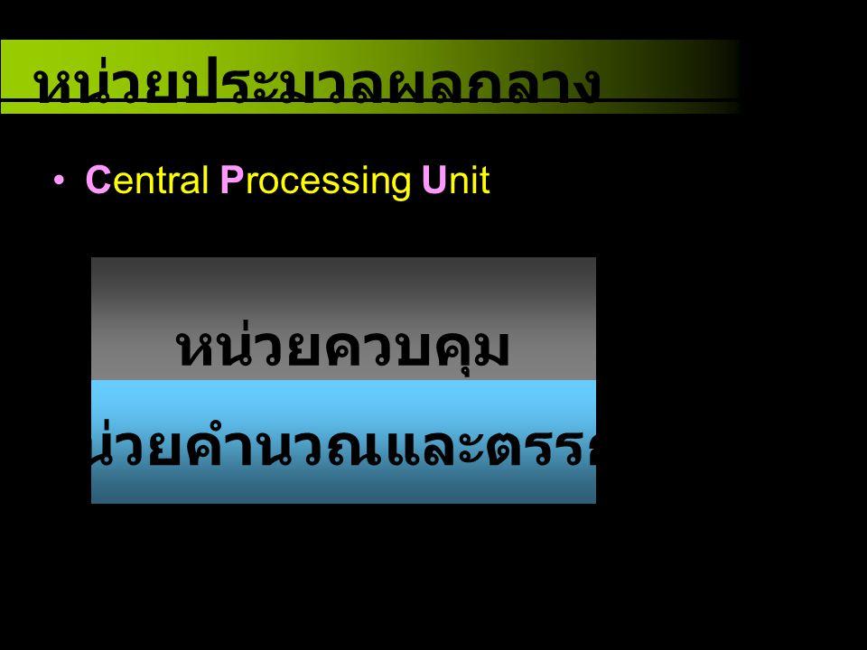 Central Processing Unit หน่วยควบคุม หน่วยคำนวณและตรรกะ หน่วยประมวลผลกลาง มีหน้าที่ควบคุม ลำดับการทำงาน มีหน้าที่นำข้อมูล มาประมวลผล ทางคณิตศาสตร์ และตรรกศาสตร์