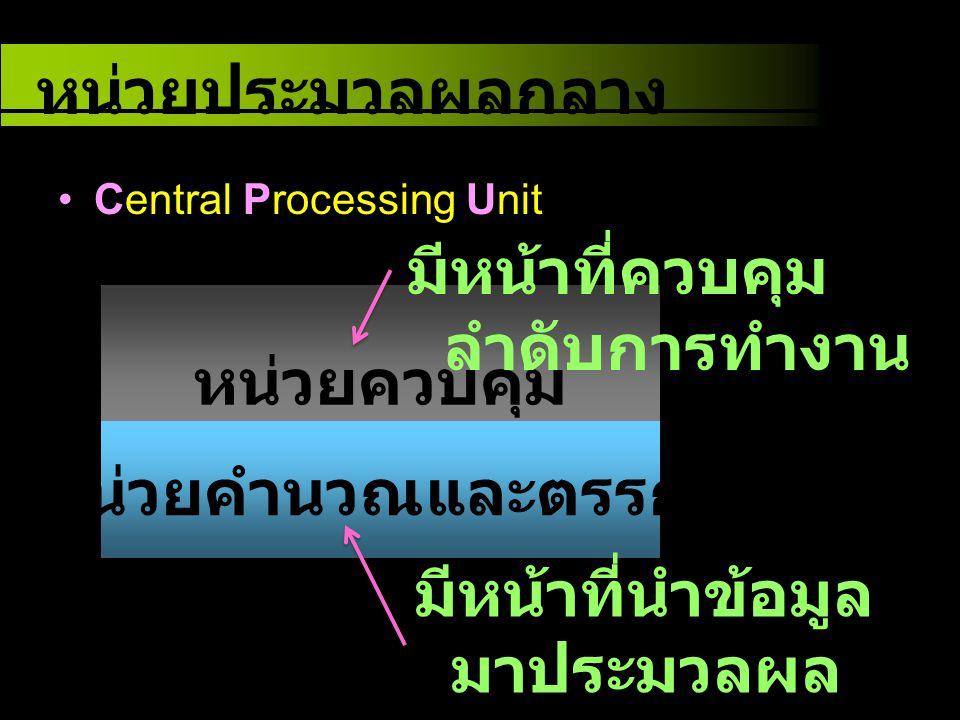 Central Processing Unit หน่วยควบคุม หน่วยคำนวณและตรรกะ หน่วยประมวลผลกลาง มีหน้าที่ควบคุม ลำดับการทำงาน มีหน้าที่นำข้อมูล มาประมวลผล ทางคณิตศาสตร์ และต
