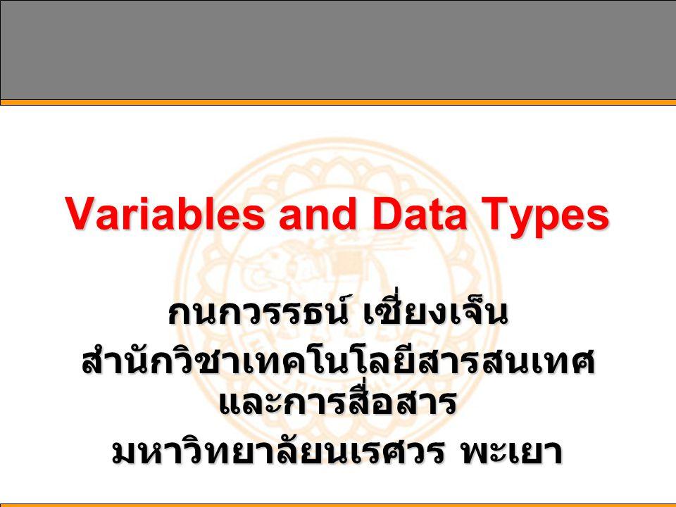 Variables and Data Types กนกวรรธน์ เซี่ยงเจ็น สำนักวิชาเทคโนโลยีสารสนเทศ และการสื่อสาร มหาวิทยาลัยนเรศวร พะเยา