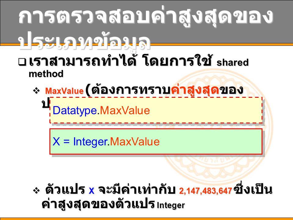 การตรวจสอบค่าสูงสุดของ ประเภทข้อมูล  เราสามารถทำได้ โดยการใช้ shared method  MaxValue ( ต้องการทราบค่าสูงสุดของ ประเภทข้อมูล )  ตัวแปร X จะมีค่าเท่ากับ 2,147,483,647 ซึ่งเป็น ค่าสูงสุดของตัวแปร Integer Datatype.MaxValue X = Integer.MaxValue