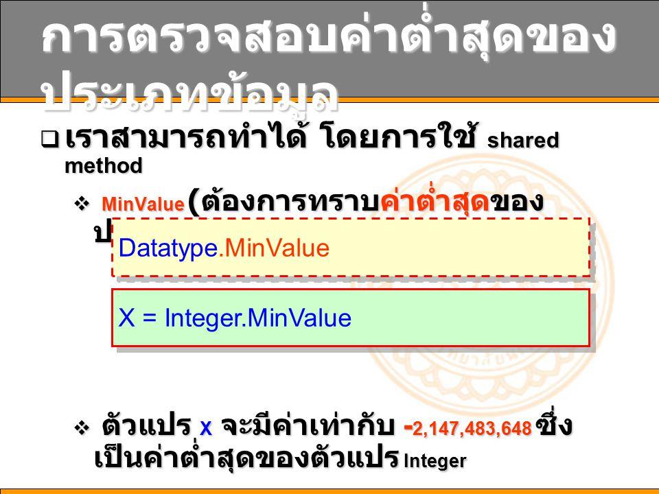 การตรวจสอบค่าต่ำสุดของ ประเภทข้อมูล  เราสามารถทำได้ โดยการใช้ shared method  MinValue ( ต้องการทราบค่าต่ำสุดของ ประเภทข้อมูล )  ตัวแปร X จะมีค่าเท่ากับ - 2,147,483,648 ซึ่ง เป็นค่าต่ำสุดของตัวแปร Integer Datatype.MinValue X = Integer.MinValue