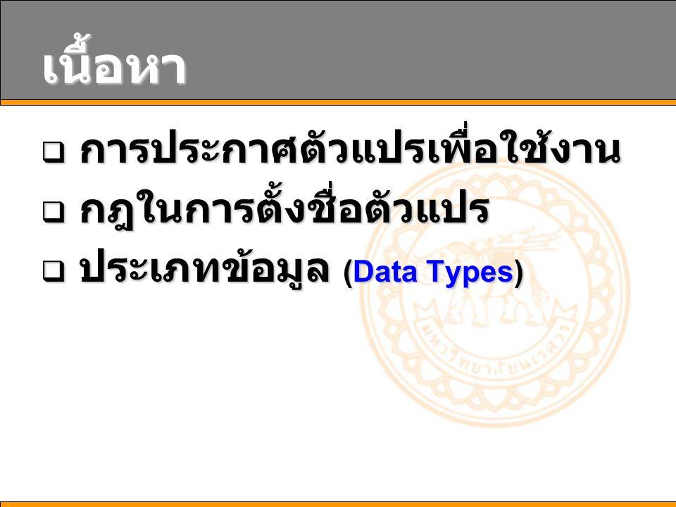 การประกาศตัวแปรเพื่อใช้ งาน  ในการเขียนโปรแกรม เรา จำเป็นต้องมีการประกาศตัวแปร (Declare Variable) ขึ้นมาก่อนนำไปใช้ งานทุกครั้ง Dim ชื่อตัวแปร [As ชนิดข้อมูล ] [ = ค่าเริ่มต้นของตัวแปร ] Dim Data Dim Data1 As Boolean Dim Data2, Data3 As Integer Dim Data4 As Integer = 1 Dim Data Dim Data1 As Boolean Dim Data2, Data3 As Integer Dim Data4 As Integer = 1