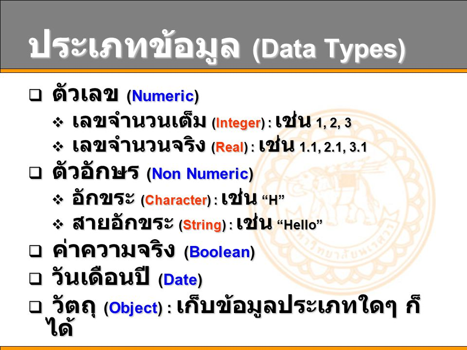 ประเภทข้อมูล (Data Types)  ตัวเลข (Numeric)  เลขจำนวนเต็ม (Integer) : เช่น 1, 2, 3  เลขจำนวนจริง (Real) : เช่น 1.1, 2.1, 3.1  ตัวอักษร (Non Numeric)  อักขระ (Character) : เช่น H  สายอักขระ (String) : เช่น Hello  ค่าความจริง (Boolean)  วันเดือนปี (Date)  วัตถุ (Object) : เก็บข้อมูลประเภทใดๆ ก็ ได้