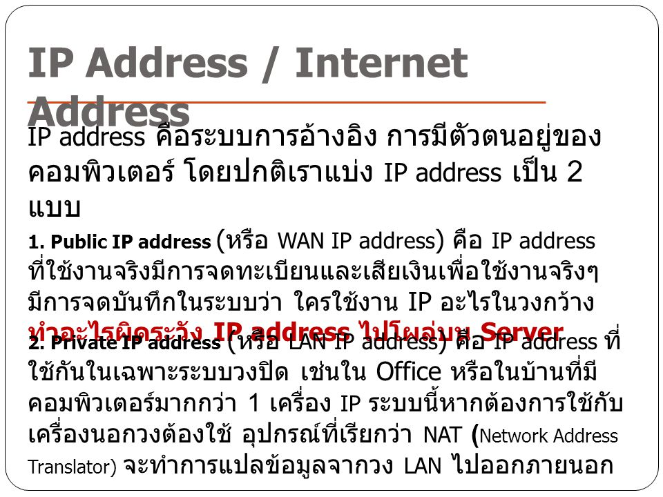 IP Address / Internet Address IP address คือระบบการอ้างอิง การมีตัวตนอยู่ของ คอมพิวเตอร์ โดยปกติเราแบ่ง IP address เป็น 2 แบบ 1. Public IP address (หร