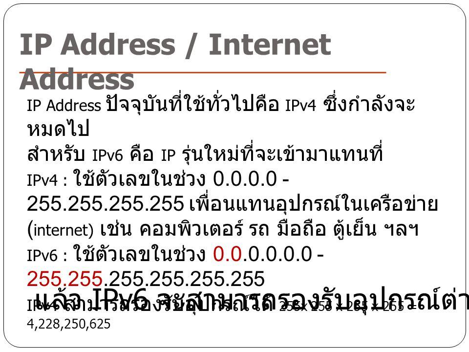 IP Address / Internet Address IP Address ปัจจุบันที่ใช้ทั่วไปคือ IPv4 ซึ่งกำลังจะ หมดไป สำหรับ IPv6 คือ IP รุ่นใหม่ที่จะเข้ามาแทนที่ IPv4 : ใช้ตัวเลขใ