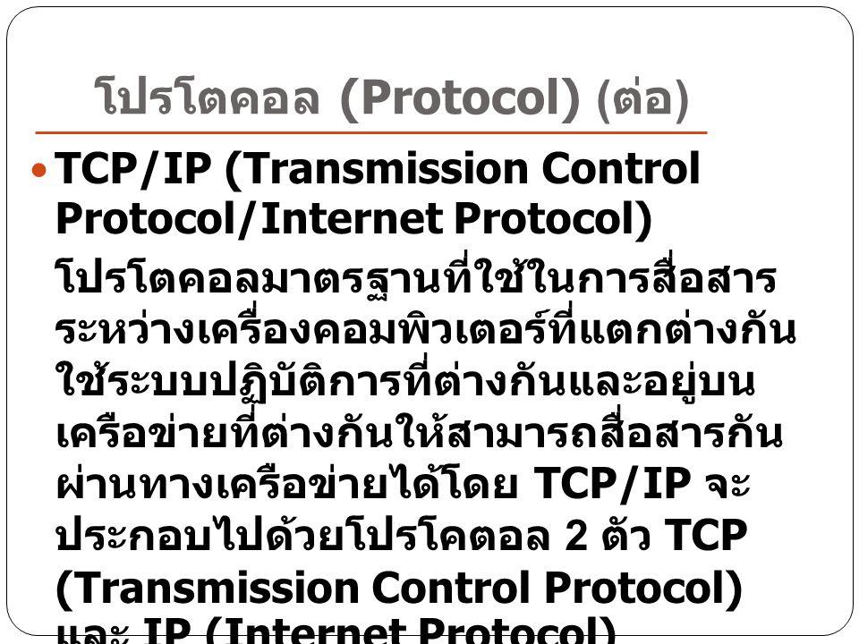 โปรโตคอล (Protocol) ( ต่อ ) TCP/IP (Transmission Control Protocol/Internet Protocol) โปรโตคอลมาตรฐานที่ใช้ในการสื่อสาร ระหว่างเครื่องคอมพิวเตอร์ที่แตก