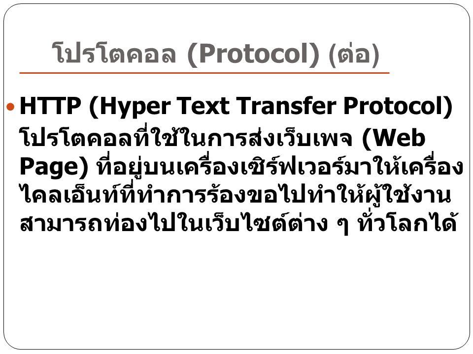 โปรโตคอล (Protocol) ( ต่อ ) HTTP (Hyper Text Transfer Protocol) โปรโตคอลที่ใช้ในการส่งเว็บเพจ (Web Page) ที่อยู่บนเครื่องเซิร์ฟเวอร์มาให้เครื่อง ไคลเอ