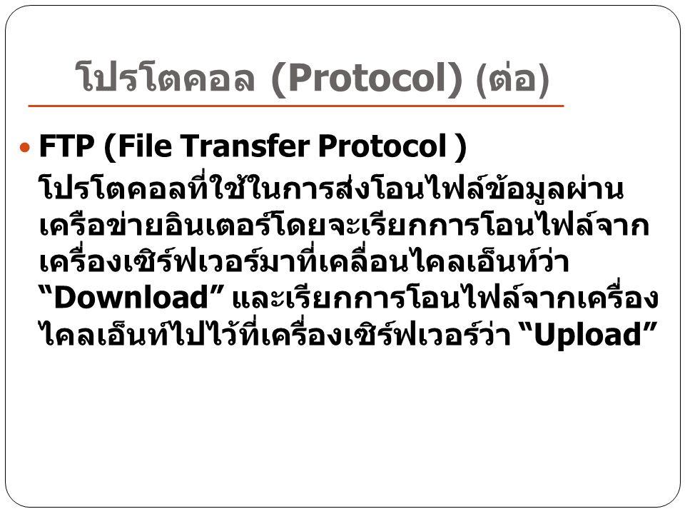 โปรโตคอล (Protocol) ( ต่อ ) FTP (File Transfer Protocol ) โปรโตคอลที่ใช้ในการส่งโอนไฟล์ข้อมูลผ่าน เครือข่ายอินเตอร์โดยจะเรียกการโอนไฟล์จาก เครื่องเซิร