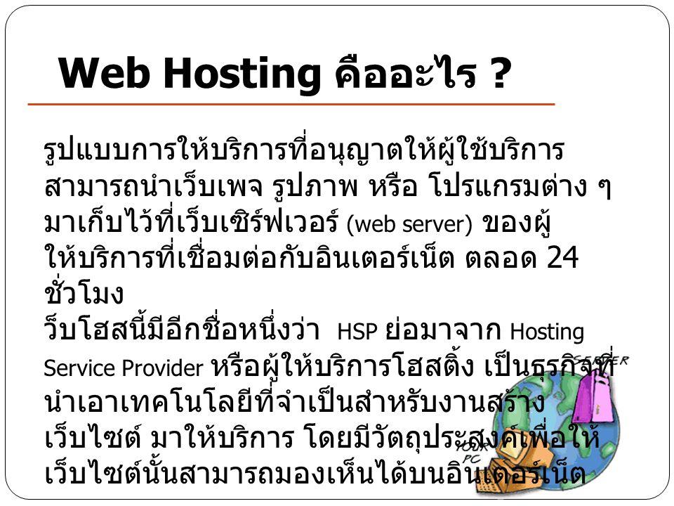 Web Hosting คืออะไร ? รูปแบบการให้บริการที่อนุญาตให้ผู้ใช้บริการ สามารถนำเว็บเพจ รูปภาพ หรือ โปรแกรมต่าง ๆ มาเก็บไว้ที่เว็บเซิร์ฟเวอร์ (web server) ขอ