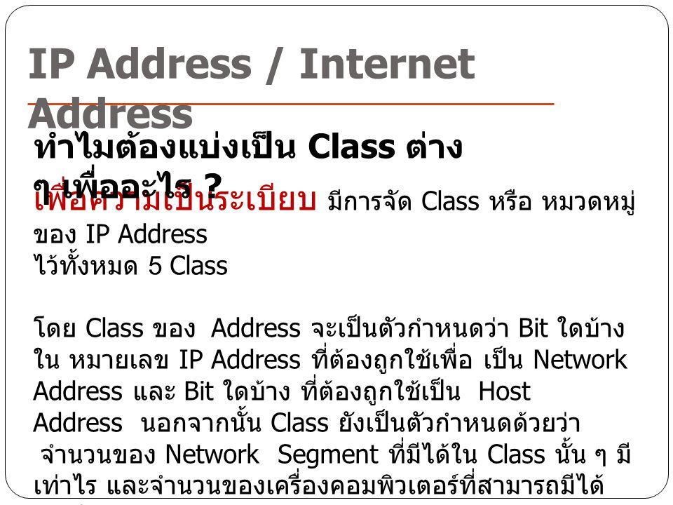 IP Address / Internet Address เพื่อความเป็นระเบียบ มีการจัด Class หรือ หมวดหมู่ ของ IP Address ไว้ทั้งหมด 5 Class โดย Class ของ Address จะเป็นตัวกำหนด