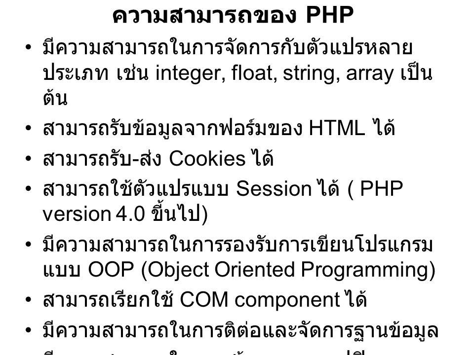 ความสามารถของ PHP มีความสามารถในการจัดการกับตัวแปรหลาย ประเภท เช่น integer, float, string, array เป็น ต้น สามารถรับข้อมูลจากฟอร์มของ HTML ได้ สามารถรับ - ส่ง Cookies ได้ สามารถใช้ตัวแปรแบบ Session ได้ ( PHP version 4.0 ขี้นไป ) มีความสามารถในการรองรับการเขียนโปรแกรม แบบ OOP (Object Oriented Programming) สามารถเรียกใช้ COM component ได้ มีความสามารถในการติต่อและจัดการฐานข้อมูล มีความสามารถในการสร้างภาพกราฟฟิก