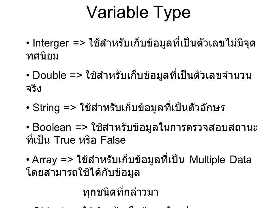 Variable Type Interger => ใช้สำหรับเก็บข้อมูลที่เป็นตัวเลขไม่มีจุด ทศนิยม Double => ใช้สำหรับเก็บข้อมูลที่เป็นตัวเลขจำนวน จริง String => ใช้สำหรับเก็บข้อมูลที่เป็นตัวอักษร Boolean => ใช้สำหรับข้อมูลในการตรวจสอบสถานะ ที่เป็น True หรือ False Array => ใช้สำหรับเก็บข้อมูลที่เป็น Multiple Data โดยสามารถใช้ได้กับข้อมูล ทุกชนิดที่กล่าวมา Object => ใช้สำหรับเก็บข้อมูลในรูปแบบของ Classes
