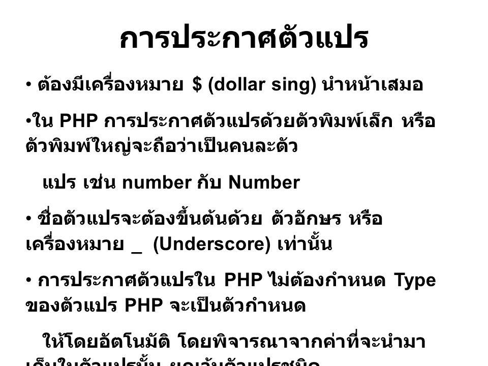 การประกาศตัวแปร ต้องมีเครื่องหมาย $ (dollar sing) นำหน้าเสมอ ใน PHP การประกาศตัวแปรด้วยตัวพิมพ์เล็ก หรือ ตัวพิมพ์ใหญ่จะถือว่าเป็นคนละตัว แปร เช่น number กับ Number ชื่อตัวแปรจะต้องขึ้นต้นด้วย ตัวอักษร หรือ เครื่องหมาย _ (Underscore) เท่านั้น การประกาศตัวแปรใน PHP ไม่ต้องกำหนด Type ของตัวแปร PHP จะเป็นตัวกำหนด ให้โดยอัตโนมัติ โดยพิจารณาจากค่าที่จะนำมา เก็บในตัวแปรนั้น ยกเว้นตัวแปรชนิด Array และ Object
