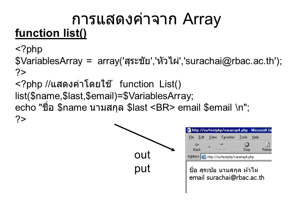 function list() การแสดงค่าจาก Array <?php $VariablesArray = array( สุระชัย , หัวไผ่ , surachai@rbac.ac.th ); ?> <?php // แสดงค่าโดยใช้ ้ function List() list($name,$last,$email)=$VariablesArray; echo ชื่อ $name นามสกุล $last email $email \n ; ?> out put