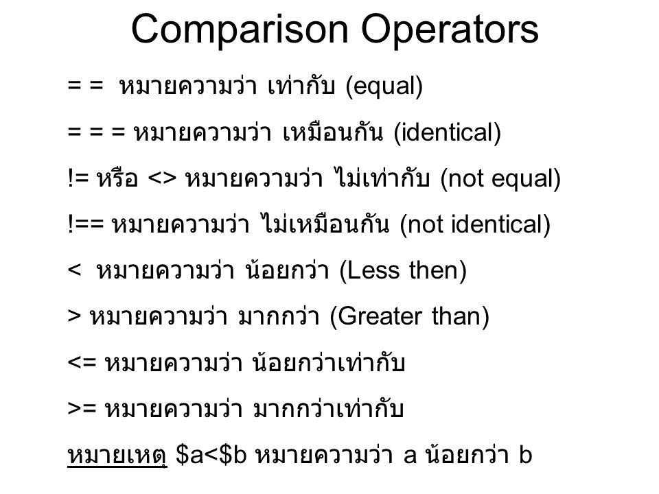 Comparison Operators = = หมายความว่า เท่ากับ (equal) = = = หมายความว่า เหมือนกัน (identical) != หรือ <> หมายความว่า ไม่เท่ากับ (not equal) !== หมายความว่า ไม่เหมือนกัน (not identical) < หมายความว่า น้อยกว่า (Less then) > หมายความว่า มากกว่า (Greater than) <= หมายความว่า น้อยกว่าเท่ากับ >= หมายความว่า มากกว่าเท่ากับ หมายเหตุ $a<$b หมายความว่า a น้อยกว่า b