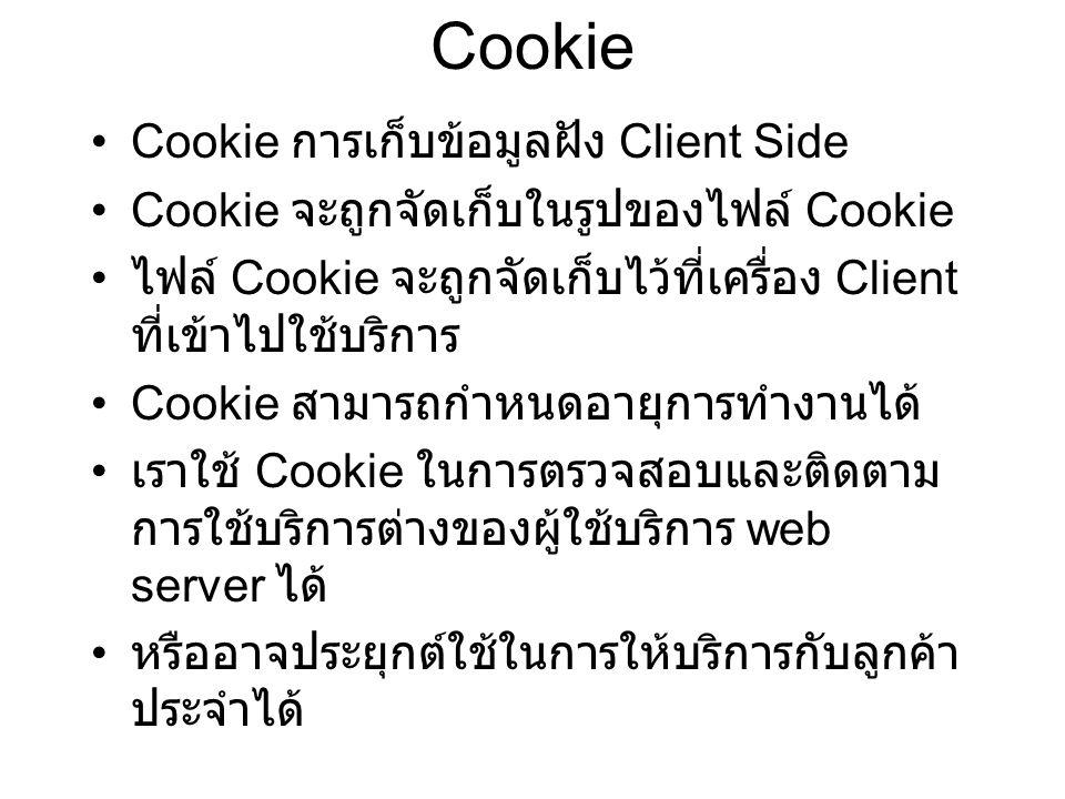 Cookie Cookie การเก็บข้อมูลฝัง Client Side Cookie จะถูกจัดเก็บในรูปของไฟล์ Cookie ไฟล์ Cookie จะถูกจัดเก็บไว้ที่เครื่อง Client ที่เข้าไปใช้บริการ Cookie สามารถกำหนดอายุการทำงานได้ เราใช้ Cookie ในการตรวจสอบและติดตาม การใช้บริการต่างของผู้ใช้บริการ web server ได้ หรืออาจประยุกต์ใช้ในการให้บริการกับลูกค้า ประจำได้
