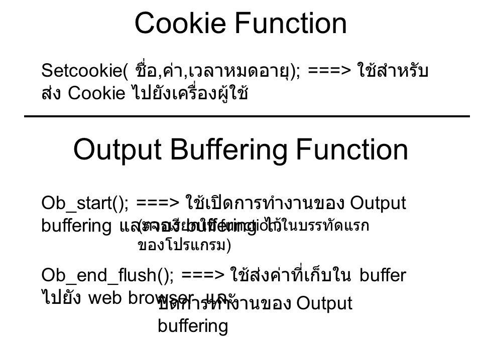 Cookie Function Setcookie( ชื่อ, ค่า, เวลาหมดอายุ ); ===> ใช้สำหรับ ส่ง Cookie ไปยังเครื่องผู้ใช้ Output Buffering Function Ob_start(); ===> ใช้เปิดการทำงานของ Output buffering และจอง buffering ไว้ ( ควรเรียกใช้ function ในบรรทัดแรก ของโปรแกรม ) Ob_end_flush(); ===> ใช้ส่งค่าที่เก็บใน buffer ไปยัง web browser และ ปิดการทำงานของ Output buffering