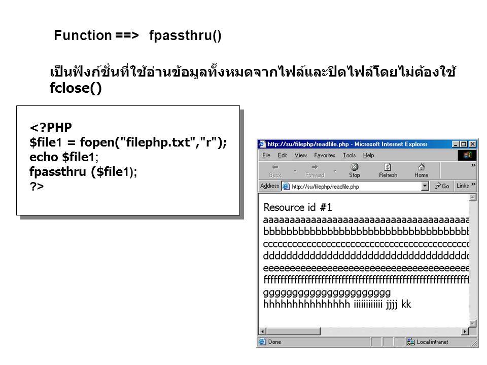 Function ==> fpassthru() เป็นฟังก์ชั่นที่ใช้อ่านข้อมูลทั้งหมดจากไฟล์และปิดไฟล์โดยไม่ต้องใช้ fclose() <?PHP $file1 = fopen( filephp.txt , r ); echo $file1; fpassthru ($file1); ?>