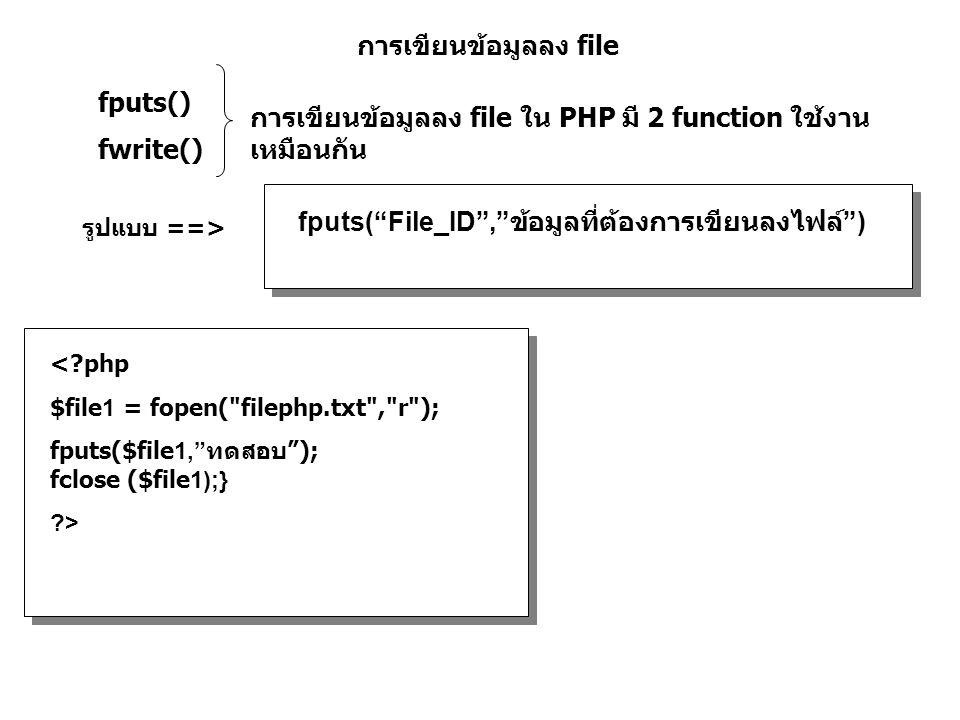 การเขียนข้อมูลลง file fputs() fwrite() การเขียนข้อมูลลง file ใน PHP มี 2 function ใช้งาน เหมือนกัน fputs( File_ID , ข้อมูลที่ต้องการเขียนลงไฟล์ ) รูปแบบ ==> <?php $file1 = fopen( filephp.txt , r ); fputs($file1, ทดสอบ ); fclose ($file1);} ?>