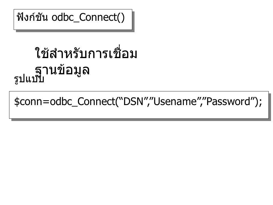 ฟังก์ชัน odbc_Connect() $conn=odbc_Connect( DSN , Usename , Password ); รูปแบบ ใช้สำหรับการเชื่อม ฐานข้อมูล