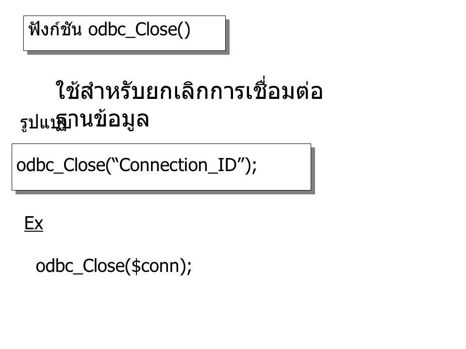 ฟังก์ชัน odbc_Close() odbc_Close( Connection_ID ); รูปแบบ ใช้สำหรับยกเลิกการเชื่อมต่อ ฐานข้อมูล odbc_Close($conn); Ex