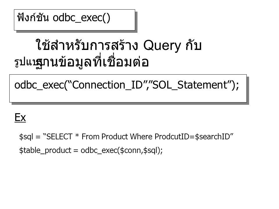 ฟังก์ชัน odbc_exec() odbc_exec( Connection_ID , SOL_Statement ); รูปแบบ ใช้สำหรับการสร้าง Query กับ ฐานข้อมูลที่เชื่อมต่อ $sql = SELECT * From Product Where ProdcutID=$searchID $table_product = odbc_exec($conn,$sql); Ex