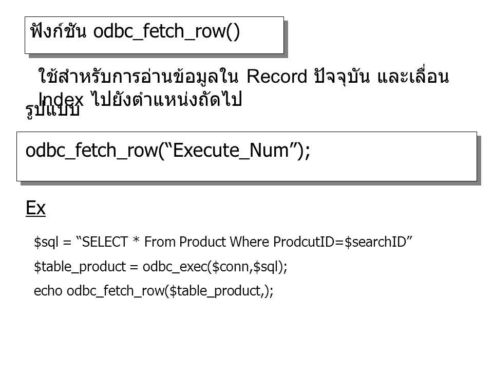 ฟังก์ชัน odbc_fetch_row() odbc_fetch_row( Execute_Num ); รูปแบบ ใช้สำหรับการอ่านข้อมูลใน Record ปัจจุบัน และเลื่อน Index ไปยังตำแหน่งถัดไป $sql = SELECT * From Product Where ProdcutID=$searchID $table_product = odbc_exec($conn,$sql); echo odbc_fetch_row($table_product,); Ex