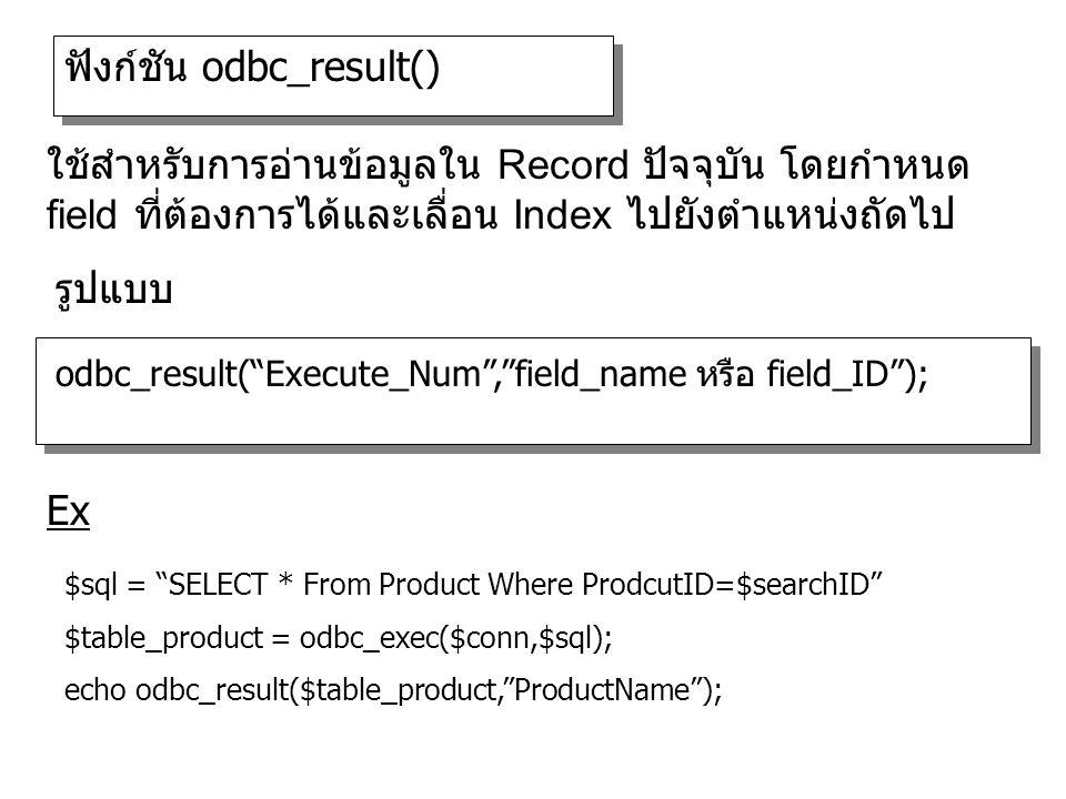 ฟังก์ชัน odbc_result() odbc_result( Execute_Num , field_name หรือ field_ID ); รูปแบบ ใช้สำหรับการอ่านข้อมูลใน Record ปัจจุบัน โดยกำหนด field ที่ต้องการได้และเลื่อน Index ไปยังตำแหน่งถัดไป $sql = SELECT * From Product Where ProdcutID=$searchID $table_product = odbc_exec($conn,$sql); echo odbc_result($table_product, ProductName ); Ex