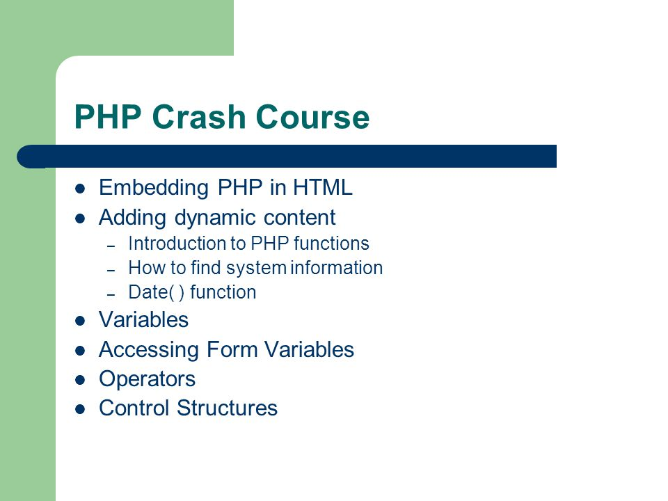 PHP Crash Course Embedding PHP in HTML Adding dynamic content – Introduction to PHP functions – How to find system information – Date( ) function Variables Accessing Form Variables Operators Control Structures