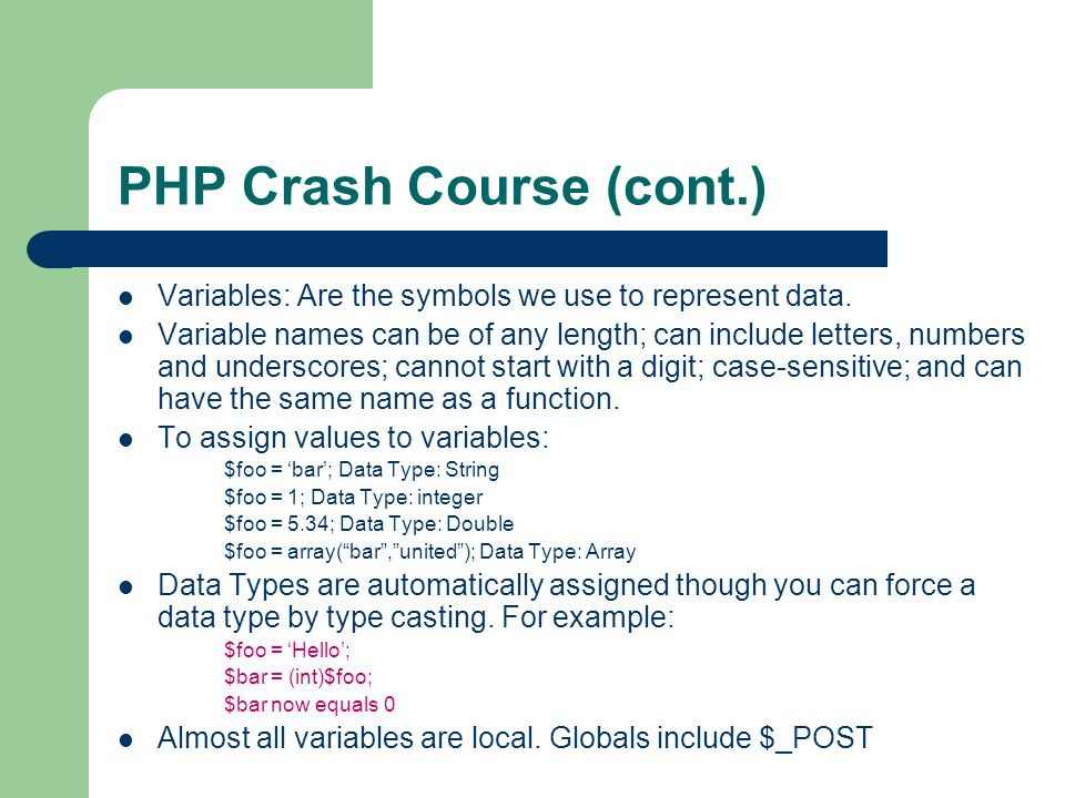 PHP Crash Course (cont.) Variables: Are the symbols we use to represent data.