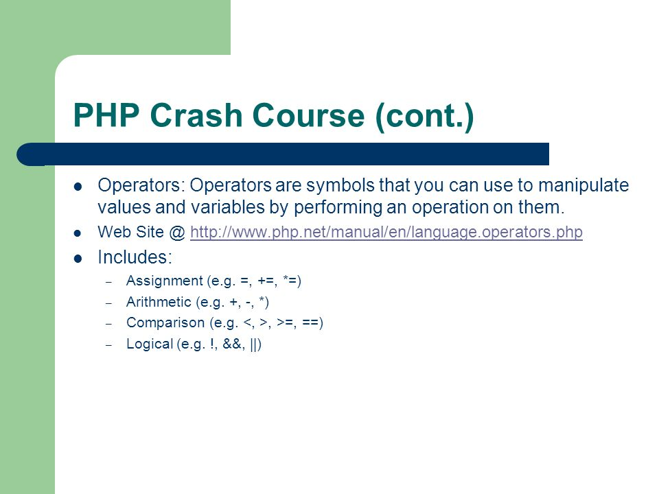 PHP Crash Course (cont.) Operators: Operators are symbols that you can use to manipulate values and variables by performing an operation on them.