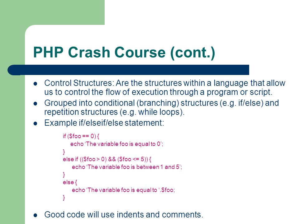 PHP Crash Course (cont.) Control Structures: Are the structures within a language that allow us to control the flow of execution through a program or script.