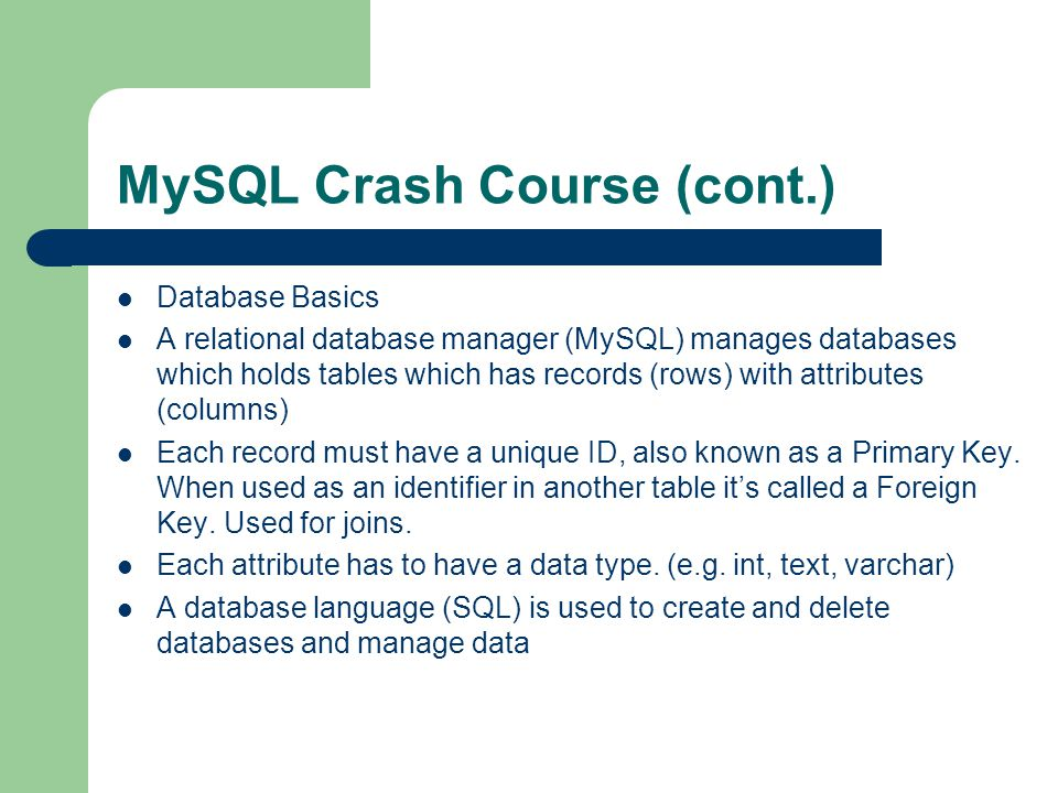 MySQL Crash Course (cont.) Database Basics A relational database manager (MySQL) manages databases which holds tables which has records (rows) with attributes (columns) Each record must have a unique ID, also known as a Primary Key.