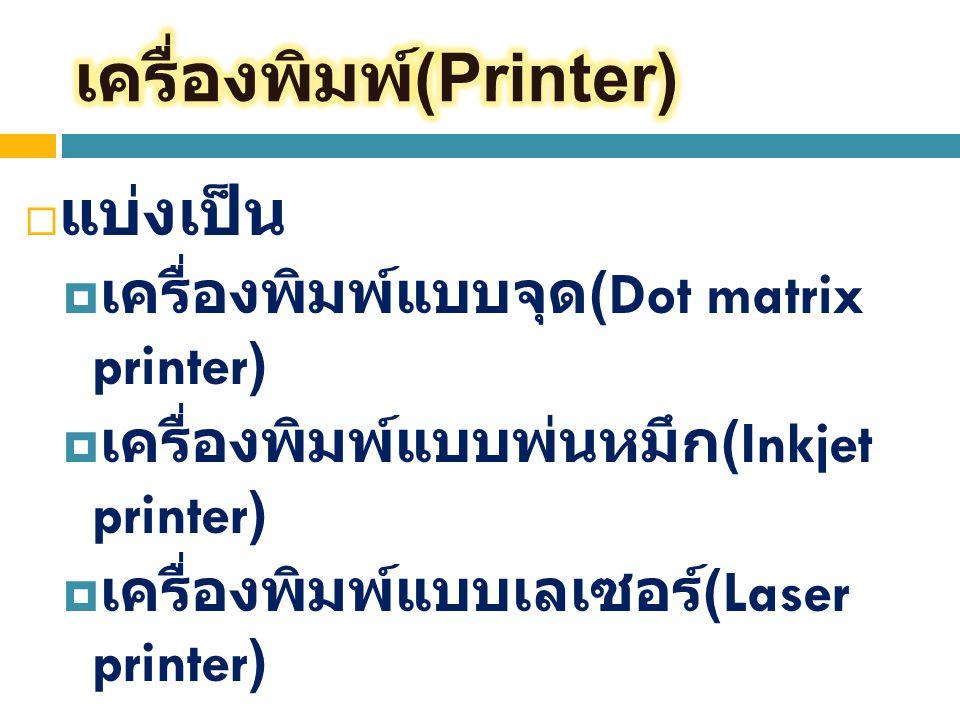  แบ่งเป็น  เครื่องพิมพ์แบบจุด (Dot matrix printer)  เครื่องพิมพ์แบบพ่นหมึก (Inkjet printer)  เครื่องพิมพ์แบบเลเซอร์ (Laser printer)