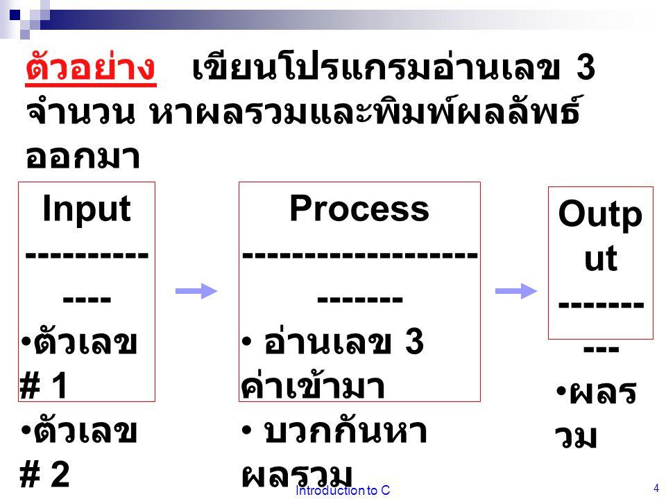 Introduction to C 4 Input ---------- ---- ตัวเลข # 1 ตัวเลข # 2 ตัวเลข # 3 Process ------------------- ------- อ่านเลข 3 ค่าเข้ามา บวกกันหา ผลรวม จัดพิมพ์ออก Outp ut ------- --- ผลร วม ตัวอย่าง เขียนโปรแกรมอ่านเลข 3 จำนวน หาผลรวมและพิมพ์ผลลัพธ์ ออกมา