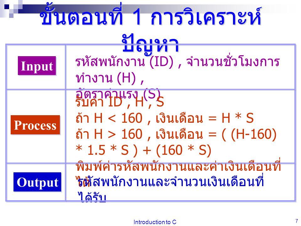 Introduction to C 7 ขั้นตอนที่ 1 การวิเคราะห์ ปัญหา Input Process Output รหัสพนักงาน (ID), จำนวนชั่วโมงการ ทำงาน (H), อัตราค่าแรง (S) รับค่า ID, H, S ถ้า H < 160, เงินเดือน = H * S ถ้า H > 160, เงินเดือน = ( (H-160) * 1.5 * S ) + (160 * S) พิมพ์ค่ารหัสพนักงานและค่าเงินเดือนที่ ได้ รหัสพนักงานและจำนวนเงินเดือนที่ ได้รับ