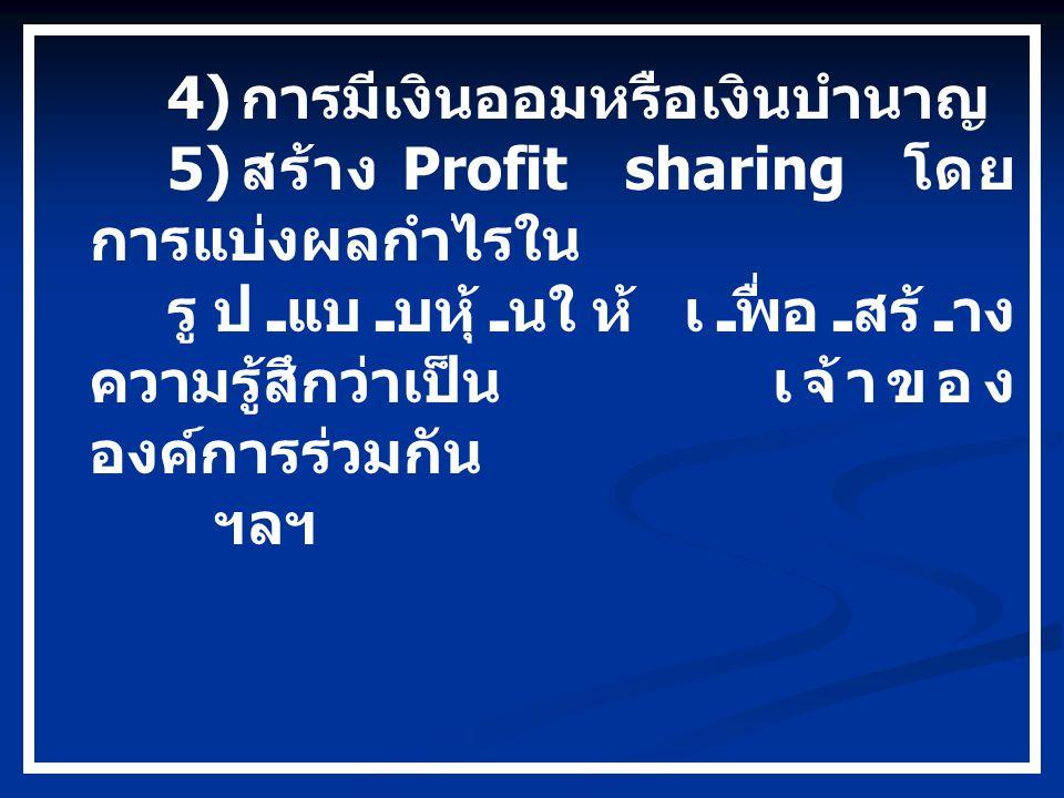4) การมีเงินออมหรือเงินบำนาญ 5) สร้าง Profit sharing โดย การแบ่งผลกำไรใน รูปแบบหุ้นให้ เพื่อสร้าง ความรู้สึกว่าเป็นเจ้าของ องค์การร่วมกัน ฯลฯ