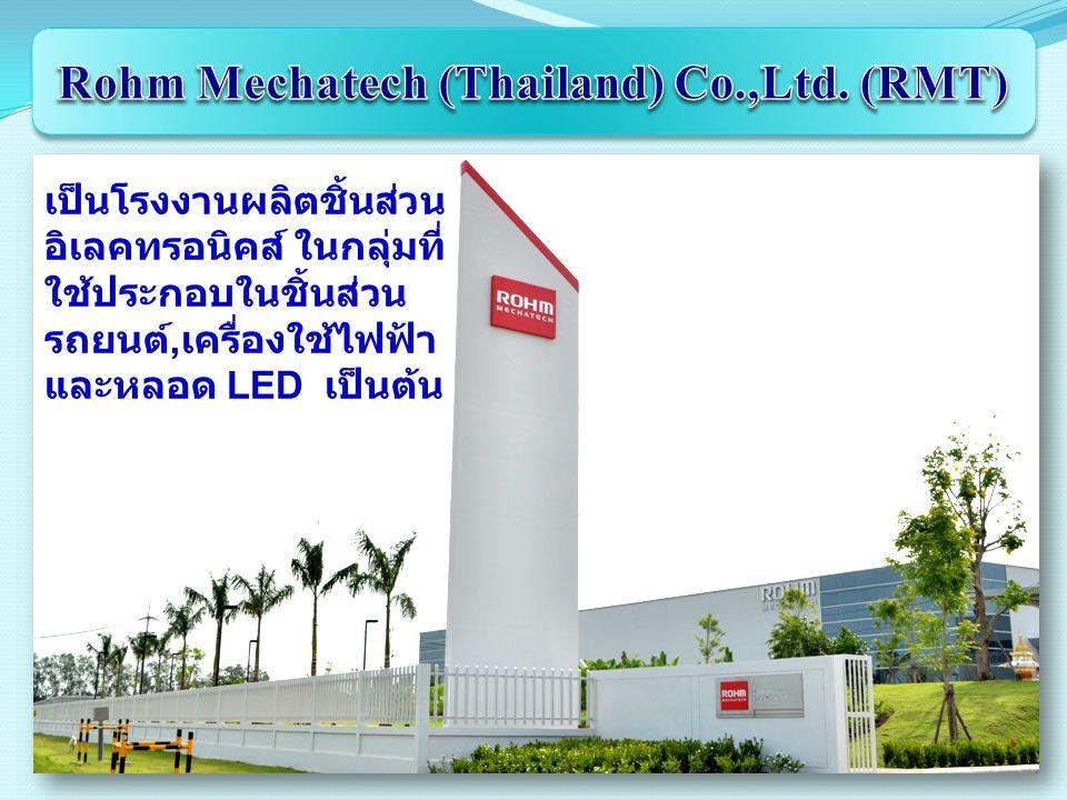 เป็นโรงงานผลิตชิ้นส่วน อิเลคทรอนิคส์ ในกลุ่มที่ ใช้ประกอบในชิ้นส่วน รถยนต์, เครื่องใช้ไฟฟ้า และหลอด LED เป็นต้น