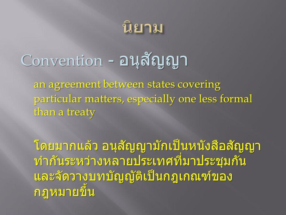 Convention - อนุสัญญา an agreement between states covering particular matters, especially one less formal than a treaty โดยมากแล้ว อนุสัญญามักเป็นหนังสือสัญญา ทำกันระหว่างหลายประเทศที่มาประชุมกัน และจัดวางบทบัญญัติเป็นกฎเกณฑ์ของ กฎหมายขึ้น