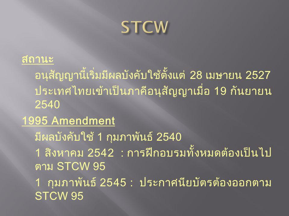 สถานะ อนุสัญญานี้เริ่มมีผลบังคับใช้ตั้งแต่ 28 เมษายน 2527 ประเทศไทยเข้าเป็นภาคีอนุสัญญาเมื่อ 19 กันยายน 2540 1995 Amendment มีผลบังคับใช้ 1 กุมภาพันธ์ 2540 1 สิงหาคม 2542 : การฝึกอบรมทั้งหมดต้องเป็นไป ตาม STCW 95 1 กุมภาพันธ์ 2545 : ประกาศนียบัตรต้องออกตาม STCW 95