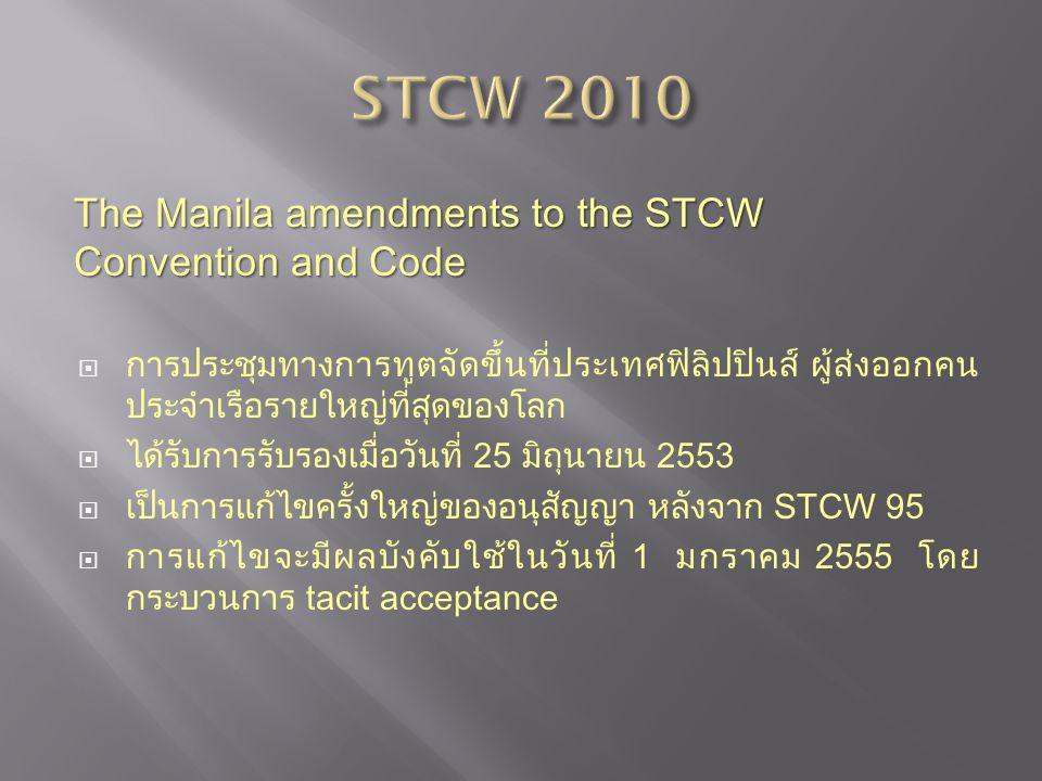 The Manila amendments to the STCW Convention and Code The Manila amendments to the STCW Convention and Code  การประชุมทางการทูตจัดขึ้นที่ประเทศฟิลิปปินส์ ผู้ส่งออกคน ประจำเรือรายใหญ่ที่สุดของโลก  ได้รับการรับรองเมื่อวันที่ 25 มิถุนายน 2553  เป็นการแก้ไขครั้งใหญ่ของอนุสัญญา หลังจาก STCW 95  การแก้ไขจะมีผลบังคับใช้ในวันที่ 1 มกราคม 2555 โดย กระบวนการ tacit acceptance